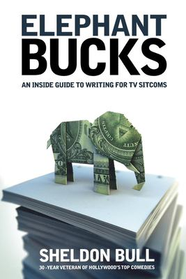 Elephant Bucks: An Insider's Guide to Writing for TV Sitcoms 9781932907278