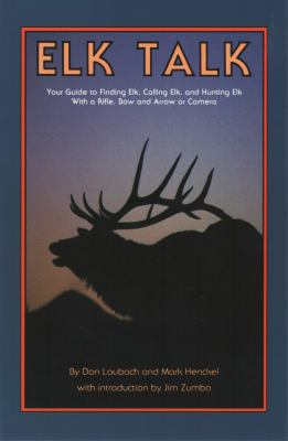 Elk Talk: Your Guide to Finding Elk, Calling Elk, and Hunting Elk with a Rifle, Bow and Arrow or Camera 9781931832908