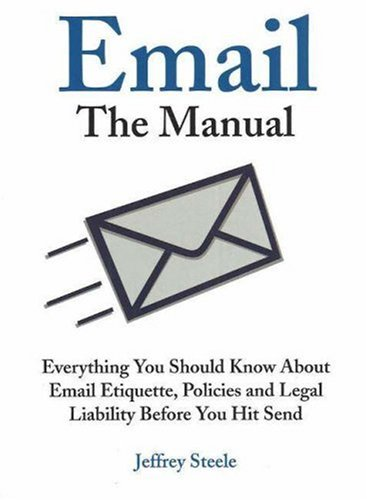 Email: The Manual: Everything You Should Know about Email Etiquette, Policies and Legal Liability Before You Hit Send 9781933338156