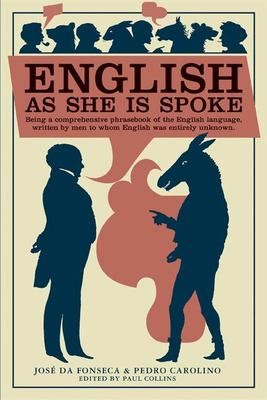 English as She Is Spoke: Being a Comprehensive Phrasebook of the English Language, Written by Men to Whom English Was Entirely Unknown 9781932416114
