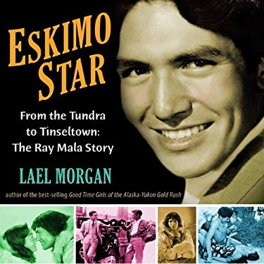 Eskimo Star: From the Tundra to Tinseltown: The Ray Mala Story 9781935347125