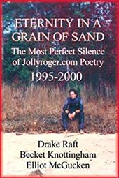 Eternity in a Grain of Sand: The Most Perfect Silence of Jollyroger.Com Poetry, (1995-2000 - Raft, Drake / Knottingham, Becket / McGucken, Elliot