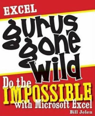Excel Gurus Gone Wild: Do the Impossible with Microsoft Excel 9781932802405