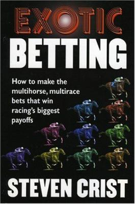 Exotic Betting: How to Make the Multihorse, Multirace Bets That Win Racing's Biggest Payoffs 9781932910926