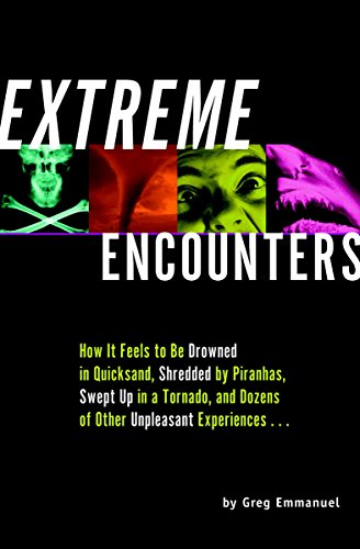 Extreme Encounters: How It Feels to Be Drowned in Quicksand, Shredded by Piranhas, Swept Up in a Tornado, and Dozens of Other Unpleasant E 9781931686006