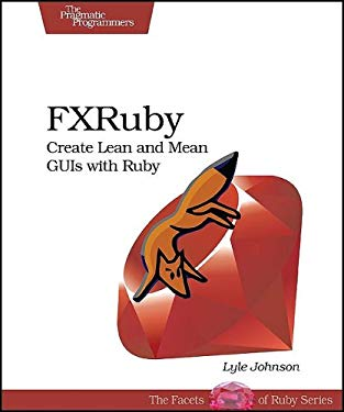 FXRuby: Create Lean and Mean GUIs with Ruby 9781934356074
