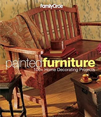 Family Circle Painted Furniture: 100+ Home Decorating Projects 9781931543309