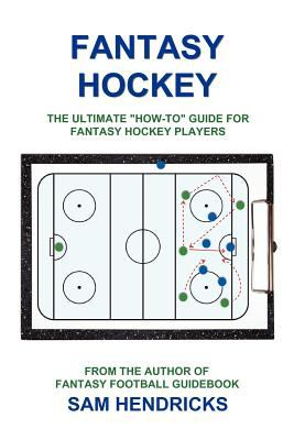 "Fantasy Hockey: The Ultimate ""How-To"" Guide for Fantasy Hockey Players"