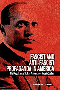 Fascist and Anti-Fascist Propaganda in America: The Dispatches of Italian Ambassador Gelasio Caetani 9781934043660