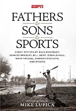Fathers & Sons & Sports: Great Writing by Buzz Bissinger, John Ed Bradley, Bill Geist, Donald Hall, Mark Kriegel, Norman MacLean, and Others 9781933060477