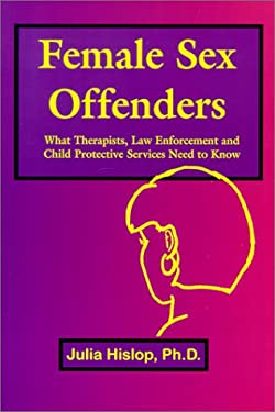Female Sex Offenders: What Therapists, Law Enforcement and Child Protective Services Need to Know 9781930461000