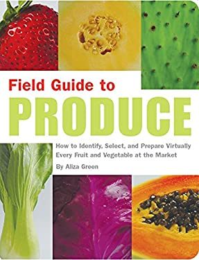 Field Guide to Produce: How to Identify, Select, and Prepare Virtually Every Fruit and Vegetable at the Market 9781931686808