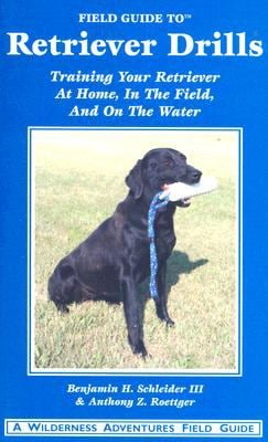 Field Guide to Retriever Drills: Training Your Retriever at Home, in the Field, and on the Water 9781932098556
