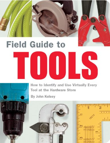 Field Guide to Tools: How to Identify and Use Virtually Every Tool at the Hardware Store 9781931686792