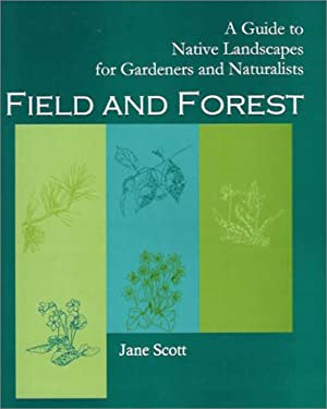 Field and Forest: A Guide to Native Landscapes for Gardeners and Naturalists 9781930665613