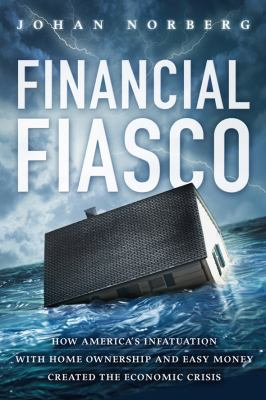 Financial Fiasco: How America's Infatuation with Home Ownership and Easy Money Created the Economic Crisis 9781935308133