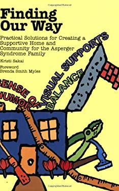 Finding Our Way: Practical Solutions for Creating a Supportive Home and Community for the Asperger Syndrome Family 9781931282765
