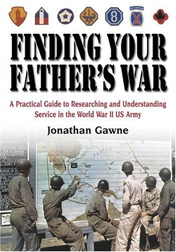 Finding Your Father's War: A Practical Guide to Researching and Understanding Service in the World War II US Army 9781932033144