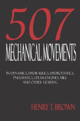 Five Hundred and Seven Mechanical Movements: Dynamics, Hydraulics, Hydrostatics, Pneumatics, Steam Engines, Mill and Other Gearing 9781933998022