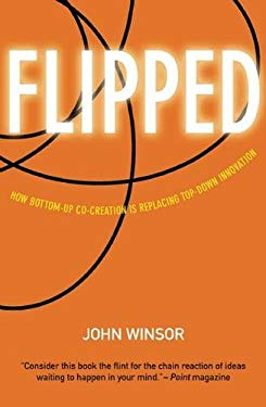 Flipped: How Bottom-Up Co-Creation Is Replacing Top-Down Innovation 9781932841480