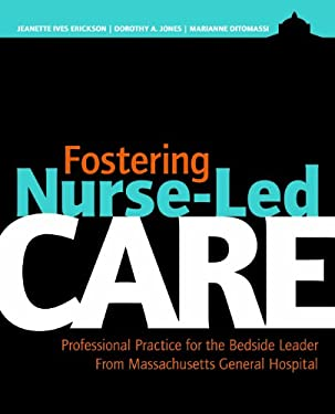 Fostering Nurse-Led Care: Professional Practice for the Bedside Leader from Massachusetts General Hospital 9781935476306