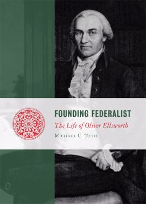 Founding Federalist: The Life of Oliver Ellsworth 9781935191162