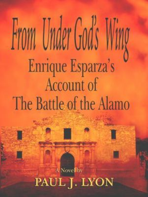 From Under God's Wing: Enrique Esparza's Account of the Battle of the Alamo 9781934645611