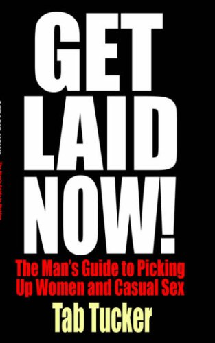 Get Laid Now! the Man's Guide to Picking Up Women and Casual Sex 9781932420579
