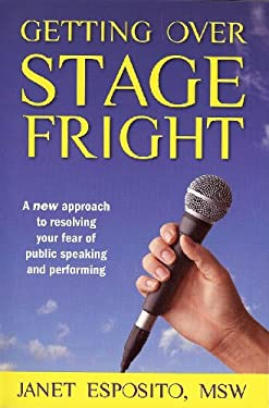 Getting Over Stage Fright: A New Approach to Resolving Your Fear of Public Speaking and Performing 9781934509272