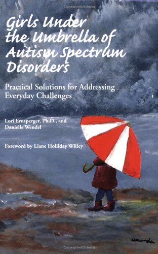 Girls Under the Umbrella of Autism Spectrum Disorders: Practical Solutions for Addressing Everyday Challenges 9781931282475