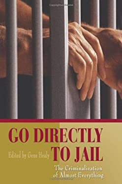 Go Directly to Jail: The Criminalization of Almost Everything 9781930865631