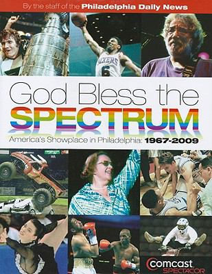 God Bless the Spectrum: America's Showplace in Philadelphia: 1967-2009 9781933822211