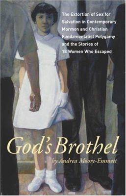 God's Brothel: The Extortion of Sex for Salvation in Contemporary Mormon and Christian Fundamentalist Polygamy and the Stories of 18 9781930074132