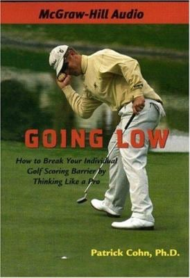 Going Low: How to Break Your Individual Golf Scoring Barrier by Thinking Like a Pro 9781933309194