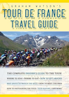 Graham Watson's Tour de France Travel Guide: The Complete Insider's Guide to the Tour! 9781934030387