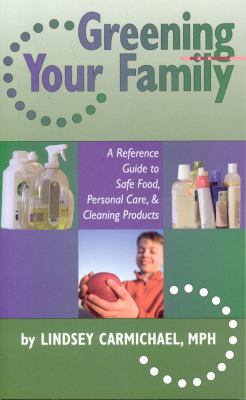 Greening Your Family: A Reference Guide to Safe Food, Personal Care & Cleaning Products 9781931807920