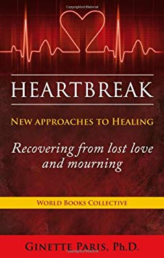 Heartbreak: New Approaches to Healing - Recovering from Lost Love and Mourning 9781936780310