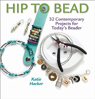Hip to Bead: 32 Contemporary Projects for Today's Beader 9781931499958