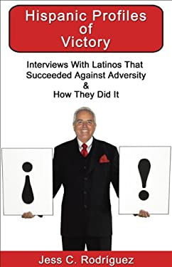 Hispanic Profiles of Victory: Interviews with Latinos That Succeeded Against Adversity & How They Did It 9781934690208