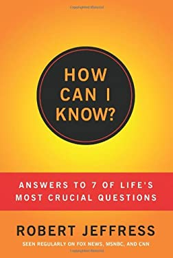 How Can I Know?: Answers to Life's 7 Most Important Questions 9781936034598