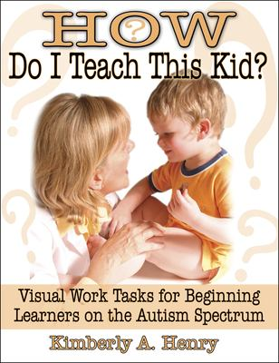 How Do I Teach This Kid?: Visual Work Tasks for Beginning Learners on the Autism Spectrum 9781932565249