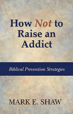 How Not to Raise an Addict: Biblical Prevention Strategies