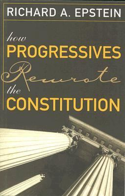 How Progressives Rewrote the Constitution 9781933995069