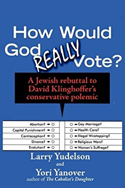 How Would God Really Vote: A Jewish Rebuttal to David Klinghoffer's Conservative Polemic 9781934730195