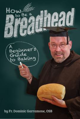 How to Be a Breadhead: A Beginner's Guide to Baking 9781935806370