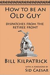 How to Be an Old Guy: Dispatches from the Retiree Front 7810921