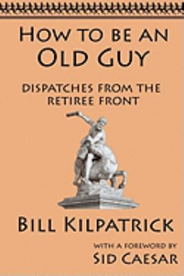 How to Be an Old Guy: Dispatches from the Retiree Front 9781933167343