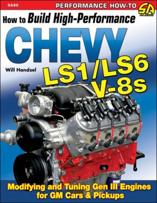 How to Build High Performance Chevy LS1/LS6 V-8s: Modifying and Tuning Gen III Engines for GM Cars & Pickups 9781932494884