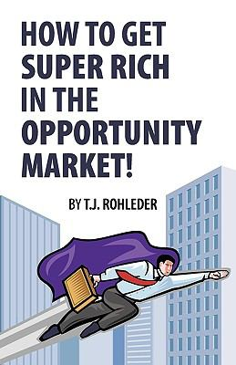 How to Get Super Rich in the Opportunity Market! 9781933356051