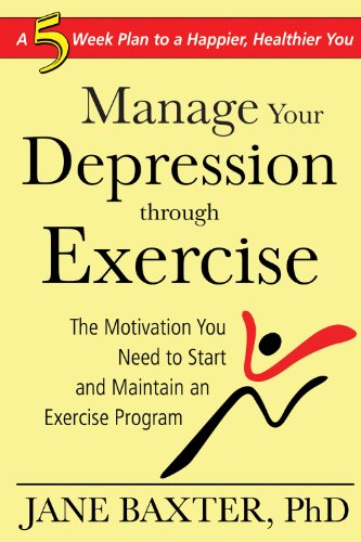Manage Your Depression Through Exercise: The Motivation You Need to Start and Maintain an Exercise Program 9781934716243